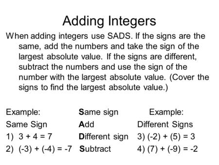 Adding Integers When adding integers use SADS. If the signs are the same, add the numbers and take the sign of the largest absolute value. If the signs.
