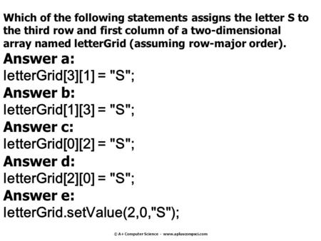 © A+ Computer Science - www.apluscompsci.com Which of the following statements assigns the letter S to the third row and first column of a two-dimensional.