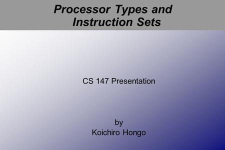 Processor Types and Instruction Sets CS 147 Presentation by Koichiro Hongo.