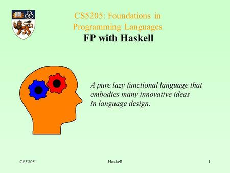 CS5205Haskell1 CS5205: Foundations in Programming Languages FP with Haskell A pure lazy functional language that embodies many innovative ideas in language.