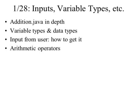 1/28: Inputs, Variable Types, etc. Addition.java in depth Variable types & data types Input from user: how to get it Arithmetic operators.