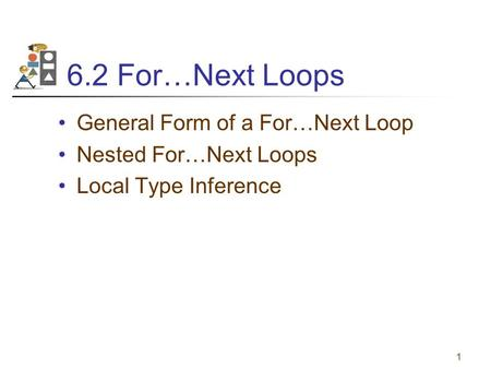1 6.2 For…Next Loops General Form of a For…Next Loop Nested For…Next Loops Local Type Inference.
