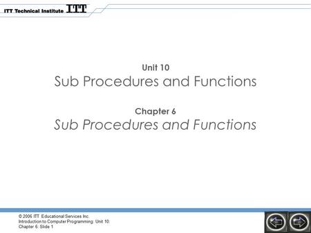 © 2006 ITT Educational Services Inc. Introduction to Computer Programming: Unit 10: Chapter 6: Slide 1 Unit 10 Sub Procedures and Functions Chapter 6 Sub.