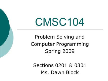 CMSC104 Problem Solving and Computer Programming Spring 2009 Sections 0201 & 0301 Ms. Dawn Block.