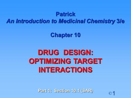 1 © Patrick An Introduction to Medicinal Chemistry 3/e Chapter 10 DRUG DESIGN: OPTIMIZING TARGET INTERACTIONS Part 1: Section 10.1 (SAR)