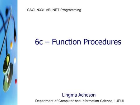 6c – Function Procedures Lingma Acheson Department of Computer and Information Science, IUPUI CSCI N331 VB.NET Programming.