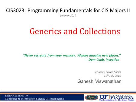 "CIS3023: Programming Fundamentals for CIS Majors II Summer 2010 Ganesh Viswanathan Generics and Collections Course Lecture Slides 19 th July 2010 ""Never."