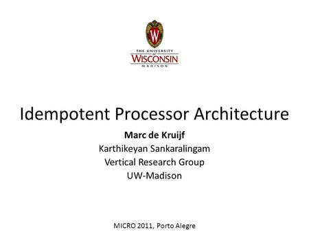 Idempotent Processor Architecture Marc de Kruijf Karthikeyan Sankaralingam Vertical Research Group UW-Madison MICRO 2011, Porto Alegre.