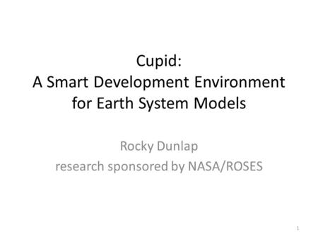Cupid: A Smart Development Environment for Earth System Models Rocky Dunlap research sponsored by NASA/ROSES 1.