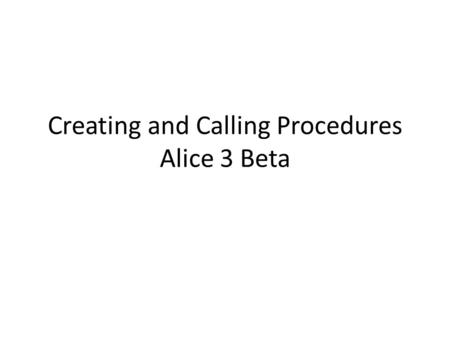 "Creating and Calling Procedures Alice 3 Beta. A few choices to be made Right window, upper left hand corner start by clicking on Class ""MyScene"" button."