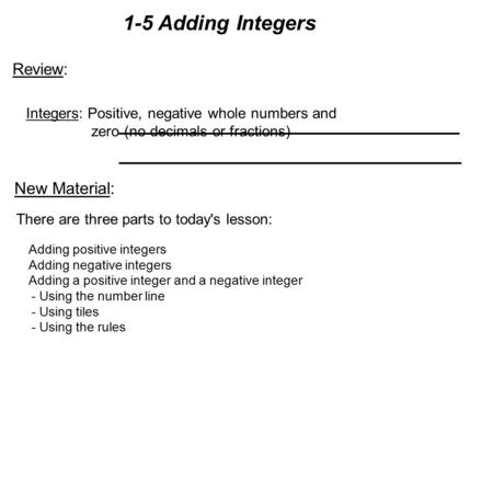 1-5 Adding Integers There are three parts to today's lesson: Adding positive integers Adding negative integers Adding a positive integer and a negative.