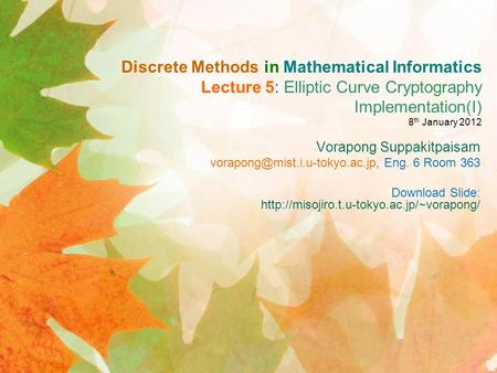 Discrete Methods in Mathematical Informatics Lecture 5: Elliptic Curve Cryptography Implementation(I) 8 th January 2012 Vorapong Suppakitpaisarn
