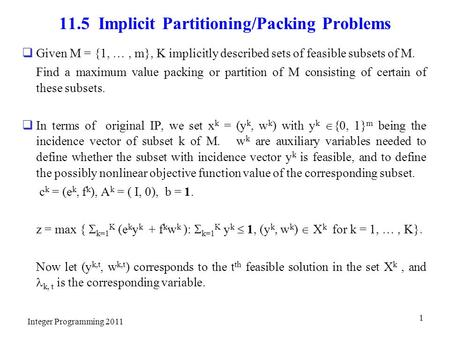 11.5 Implicit Partitioning/Packing Problems  Given M = {1, …, m}, K implicitly described sets of feasible subsets of M. Find a maximum value packing or.