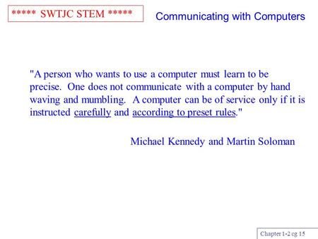 ***** SWTJC STEM ***** Chapter 1-2 cg 15 Communicating with Computers A person who wants to use a computer must learn to be precise. One does not communicate.