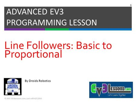 By Droids Robotics Line Followers: Basic to Proportional ADVANCED EV3 PROGRAMMING LESSON © 2015 EV3Lessons.com, Last edit 4/5/2015 1.