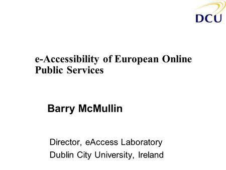 Barry McMullin Director, eAccess Laboratory Dublin City University, Ireland e-Accessibility of European Online Public Services.