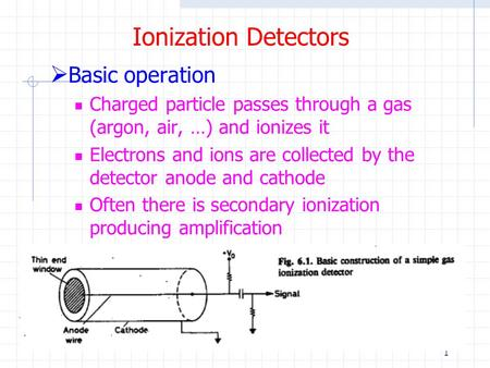 1 Ionization Detectors  Basic operation Charged particle passes through a gas (argon, air, …) and ionizes it Electrons and ions are collected by the detector.