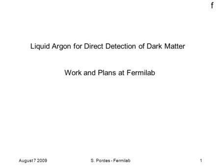 F August 7 2009S. Pordes - Fermilab1 Liquid Argon for Direct Detection of Dark Matter Work and Plans at Fermilab.