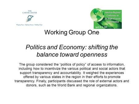"Working Group One Politics and Economy: shifting the balance toward openness The group considered the ""politics of policy"" of access to information, including."