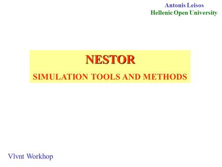 NESTOR SIMULATION TOOLS AND METHODS Antonis Leisos Hellenic Open University Vlvnt Workhop.