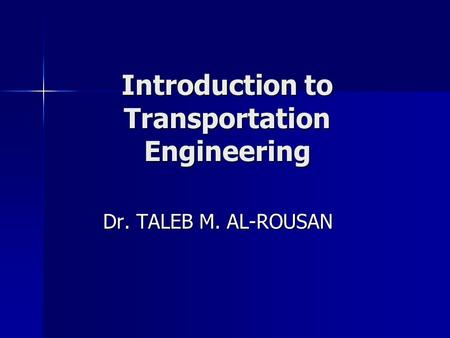 Introduction to Transportation Engineering Dr. TALEB M. AL-ROUSAN.