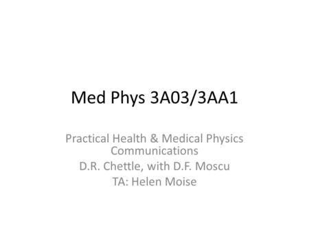 Med Phys 3A03/3AA1 Practical Health & Medical Physics Communications D.R. Chettle, with D.F. Moscu TA: Helen Moise.
