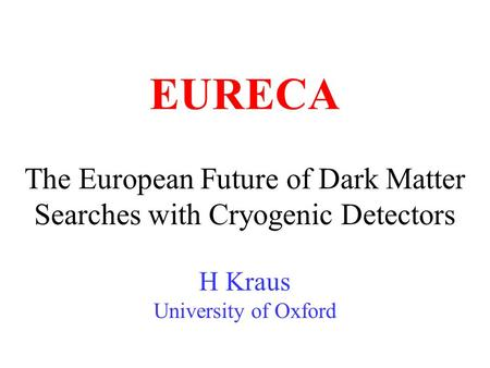 The European Future of Dark Matter Searches with Cryogenic Detectors H Kraus University of Oxford EURECA.