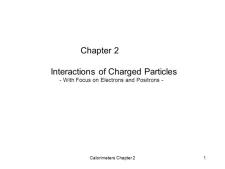 Calorimeters Chapter 21 Chapter 2 Interactions of Charged Particles - With Focus on Electrons and Positrons -