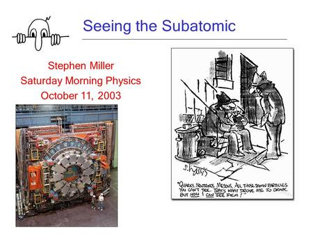 Seeing the Subatomic Stephen Miller Saturday Morning Physics October 11, 2003.
