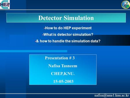 Detector Simulation Presentation # 3 Nafisa Tasneem CHEP,KNU. 15-05-2003  How to do HEP experiment  What is detector simulation?