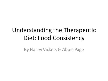 Understanding the Therapeutic Diet: Food Consistency By Hailey Vickers & Abbie Page.