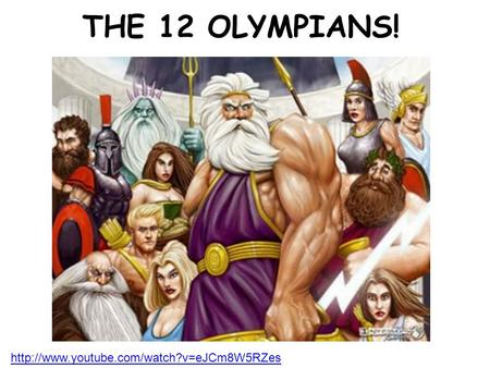 THE 12 OLYMPIANS! http://www.youtube.com/watch?v=eJCm8W5RZes.