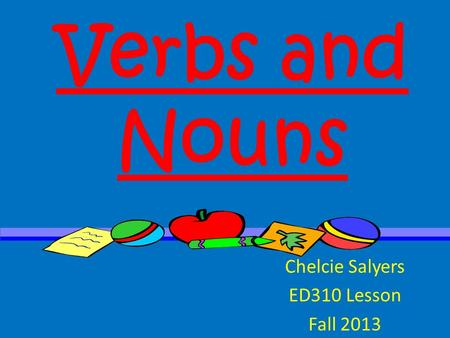 Verbs and Nouns Chelcie Salyers ED310 Lesson Fall 2013.