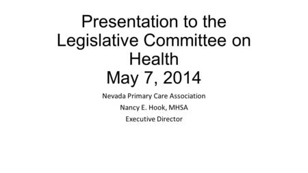 Presentation to the Legislative Committee on Health May 7, 2014 Nevada Primary Care Association Nancy E. Hook, MHSA Executive Director.