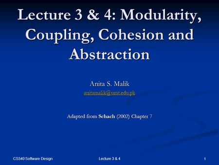 CS540 Software Design Lecture 3 & 4 1 Lecture 3 & 4: Modularity, Coupling, Cohesion and Abstraction Anita S. Malik Adapted from Schach.