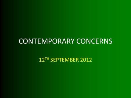 CONTEMPORARY CONCERNS 12 TH SEPTEMBER 2012. LEARNING OBJECTIVES BY THE END OF THE LESSON YOU WILL: KNOW A VARIETY OF CONTEMPORARY CONCERNS UNDERSTAND.