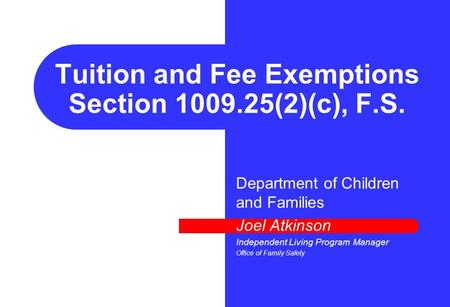 Tuition and Fee Exemptions Section 1009.25(2)(c), F.S. Department of Children and Families Joel Atkinson Independent Living Program Manager Office of Family.
