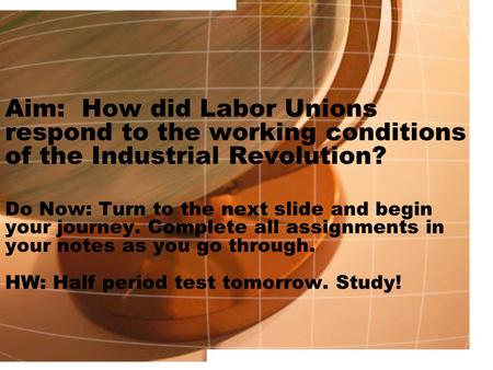 Aim: How did Labor Unions respond to the working conditions of the Industrial Revolution? Do Now: Turn to the next slide and begin your journey. Complete.