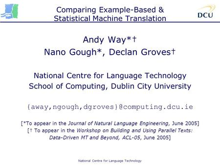 National Centre for Language Technology Comparing Example-Based & Statistical Machine Translation Andy Way*† Nano Gough*, Declan Groves† National Centre.