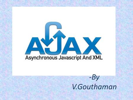 -By V.Gouthaman. INTRODUCTION Ajax (shorthand for asynchronous JavaScript and XML) is a group of interrelated web development techniques used on the client-side.