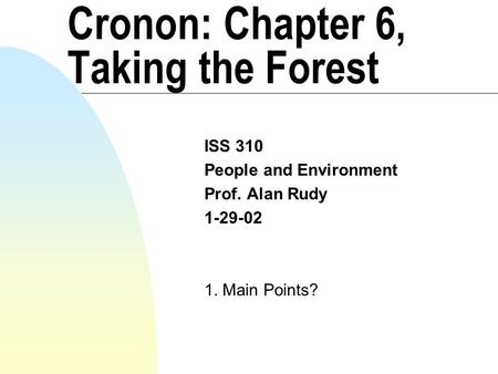 Cronon: Chapter 6, Taking the Forest ISS 310 People and Environment Prof. Alan Rudy 1-29-02 1. Main Points?