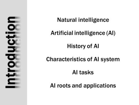 Natural intelligence Artificial intelligence (AI) History of AI Characteristics of AI system AI tasks AI roots and applications.