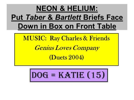 NEON & HELIUM: Put Taber & Bartlett Briefs Face Down in Box on Front Table MUSIC: Ray Charles & Friends Genius Loves Company (Duets 2004) DOG = KATIE (15)