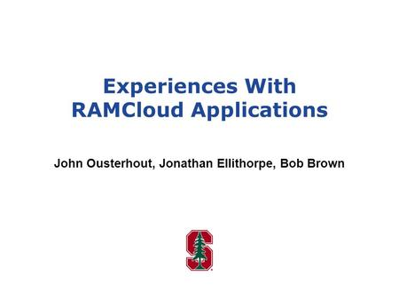Experiences With RAMCloud Applications John Ousterhout, Jonathan Ellithorpe, Bob Brown.