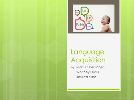 Language Acquisition By: Marissa Persinger Whitney Lewis Jessica Kline.