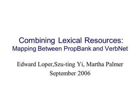 Combining Lexical Resources: Mapping Between PropBank and VerbNet Edward Loper,Szu-ting Yi, Martha Palmer September 2006.