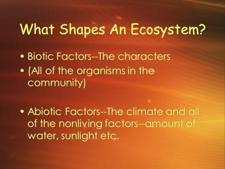 What Shapes An Ecosystem? Biotic Factors--The characters (All of the organisms in the community) Abiotic Factors--The climate and all of the nonliving.