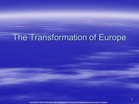 Copyright © 2006 The McGraw-Hill Companies Inc. Permission Required for Reproduction or Display. 1 The Transformation of Europe.