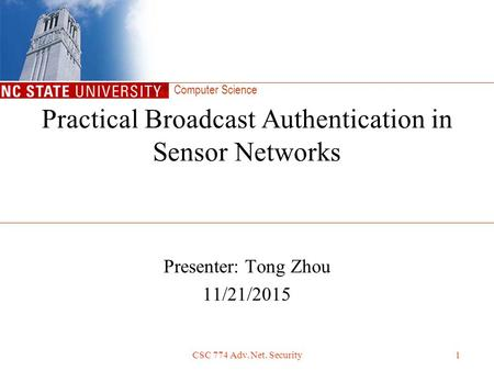 Computer Science CSC 774 Adv. Net. Security1 Presenter: Tong Zhou 11/21/2015 Practical Broadcast Authentication in Sensor Networks.