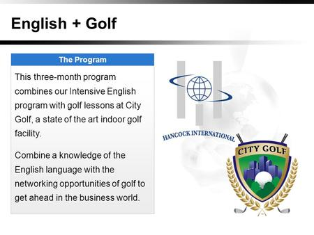 English + Golf The Program This three-month program combines our Intensive English program with golf lessons at City Golf, a state of the art indoor golf.